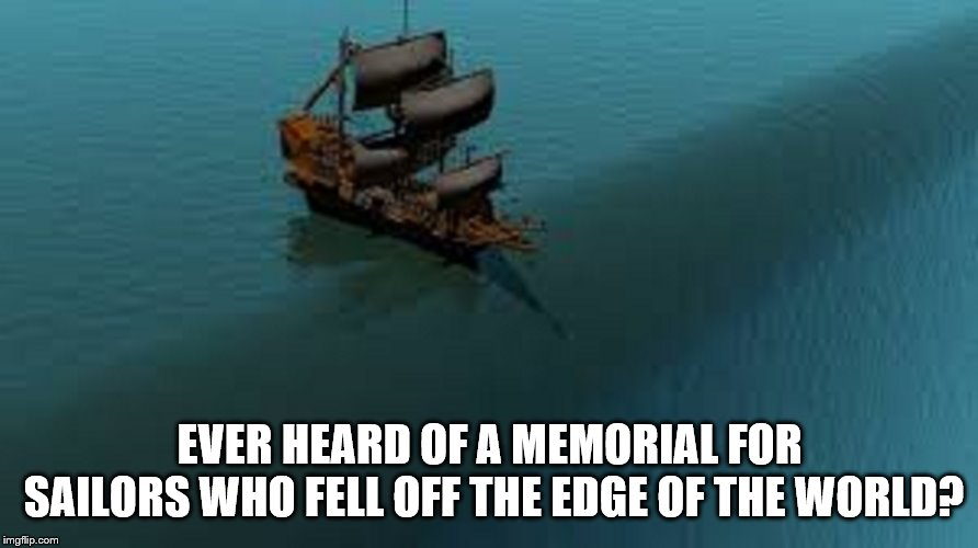 Why the world must be round. |  EVER HEARD OF A MEMORIAL FOR SAILORS WHO FELL OFF THE EDGE OF THE WORLD? | image tagged in ship falling of edge of world | made w/ Imgflip meme maker