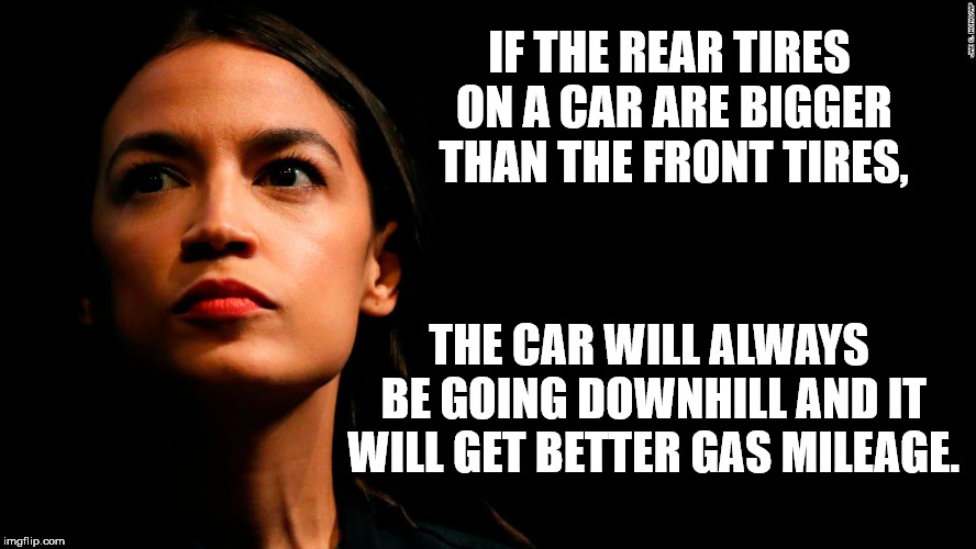 Save Gas With Bigger Tires | IF THE REAR TIRES ON A CAR ARE BIGGER THAN THE FRONT TIRES, THE CAR WILL ALWAYS BE GOING DOWNHILL AND IT WILL GET BETTER GAS MILEAGE. | image tagged in ocasio-cortez super genius | made w/ Imgflip meme maker