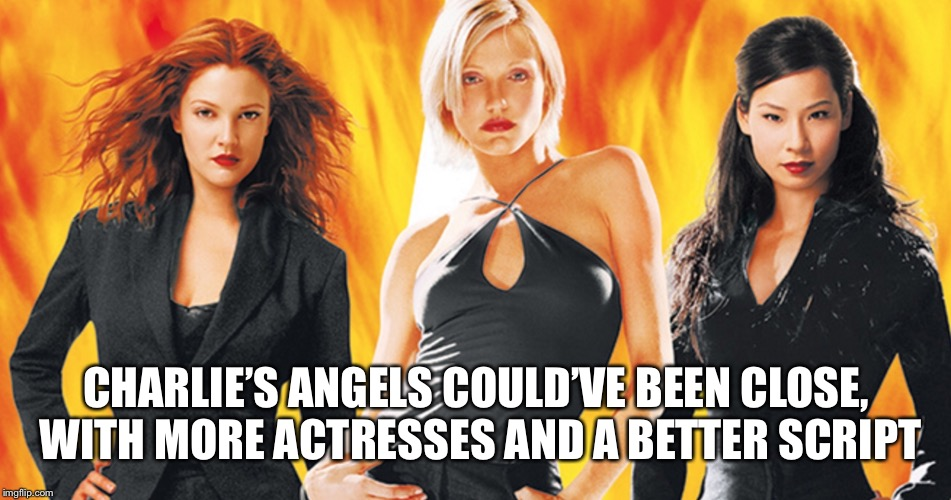 CHARLIE'S ANGELS COULD'VE BEEN CLOSE, WITH MORE ACTRESSES AND A BETTER SCRIPT | made w/ Imgflip meme maker