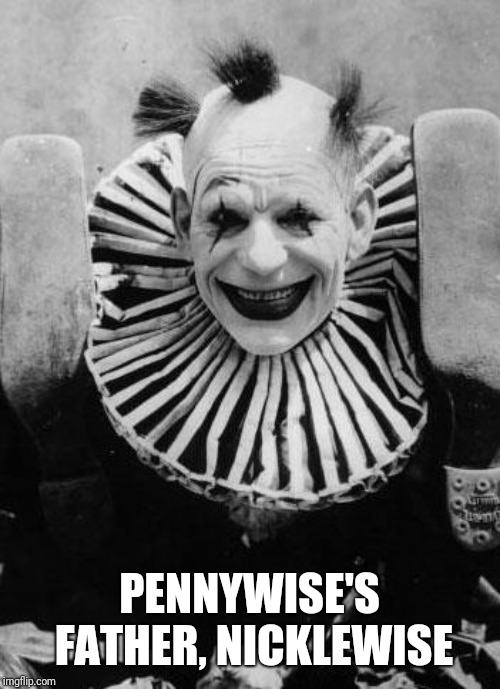 PENNYWISE'S FATHER, NICKLEWISE | image tagged in pennywise,clowns,stephen king | made w/ Imgflip meme maker