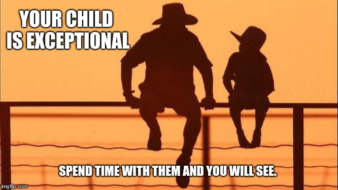 Cowboy wisdom. Your child is exceptional | YOUR CHILD IS EXCEPTIONAL SPEND TIME WITH THEM AND YOU WILL SEE. | image tagged in cowboy father and son,your child is exceptional,cowboy wisdom | made w/ Imgflip meme maker