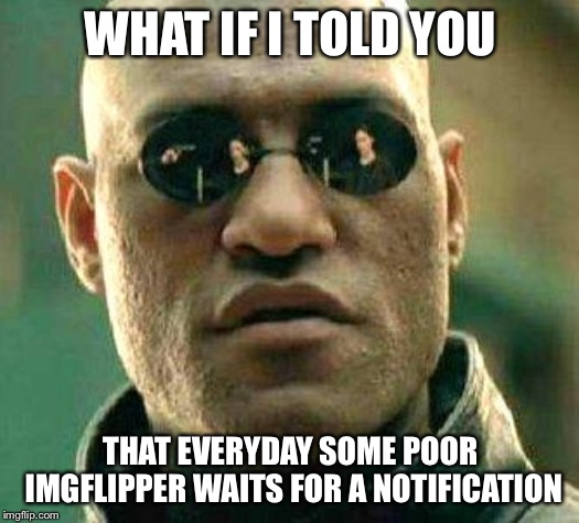 All I'm saying is, everyone deserves upvotes and not just memes on the front page | WHAT IF I TOLD YOU THAT EVERYDAY SOME POOR IMGFLIPPER WAITS FOR A NOTIFICATION | image tagged in what if i told you,memes,upvotes,imgflip users | made w/ Imgflip meme maker