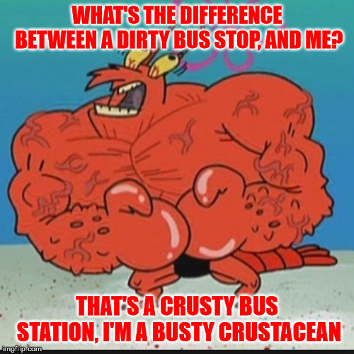 Dirty bus stop vs. lobster with breast implants . . . | WHAT'S THE DIFFERENCE BETWEEN A DIRTY BUS STOP, AND ME? THAT'S A CRUSTY BUS STATION, I'M A BUSTY CRUSTACEAN | image tagged in larry lobster,memes,lobster,bus stop | made w/ Imgflip meme maker