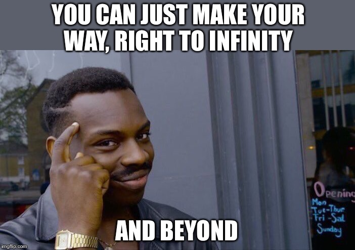 Roll Safe Think About It Meme | YOU CAN JUST MAKE YOUR WAY, RIGHT TO INFINITY AND BEYOND | image tagged in memes,roll safe think about it | made w/ Imgflip meme maker