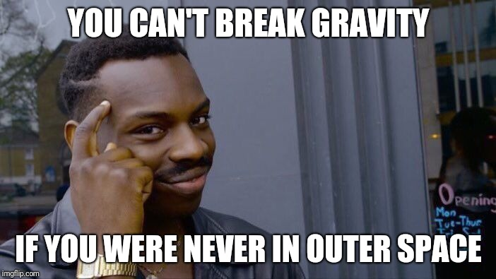 Roll Safe Think About It | YOU CAN'T BREAK GRAVITY IF YOU WERE NEVER IN OUTER SPACE | image tagged in memes,roll safe think about it | made w/ Imgflip meme maker