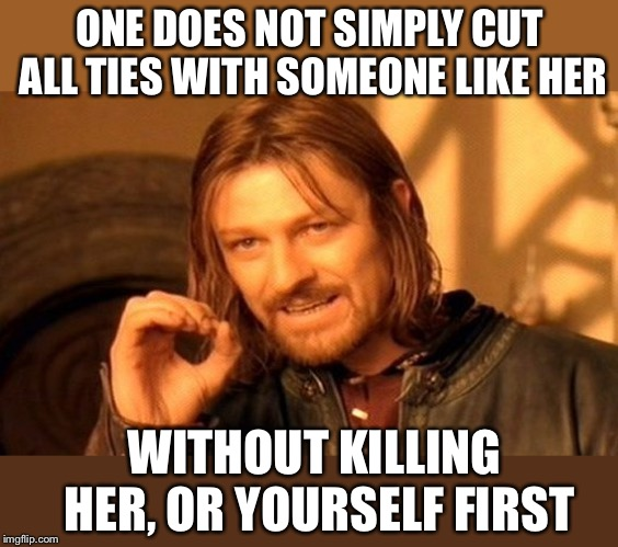 One Does Not Simply Meme | ONE DOES NOT SIMPLY CUT ALL TIES WITH SOMEONE LIKE HER WITHOUT KILLING HER, OR YOURSELF FIRST | image tagged in memes,one does not simply | made w/ Imgflip meme maker