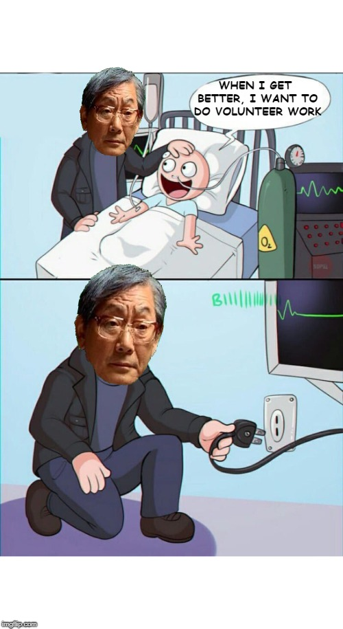 He will be missed. | WHEN I GET BETTER, I WANT TO DO VOLUNTEER WORK | image tagged in pull the plug 1,memes,high expectations asian father,volunteers,he should have said doctor,funny | made w/ Imgflip meme maker