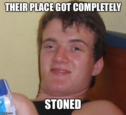 10 Guy Meme | THEIR PLACE GOT COMPLETELY STONED | image tagged in memes,10 guy | made w/ Imgflip meme maker