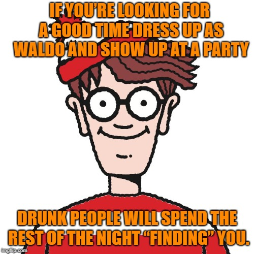 "how to meet every drunk at a party  | IF YOU'RE LOOKING FOR A GOOD TIME DRESS UP AS WALDO AND SHOW UP AT A PARTY DRUNK PEOPLE WILL SPEND THE REST OF THE NIGHT ""FINDING"" YOU. 
