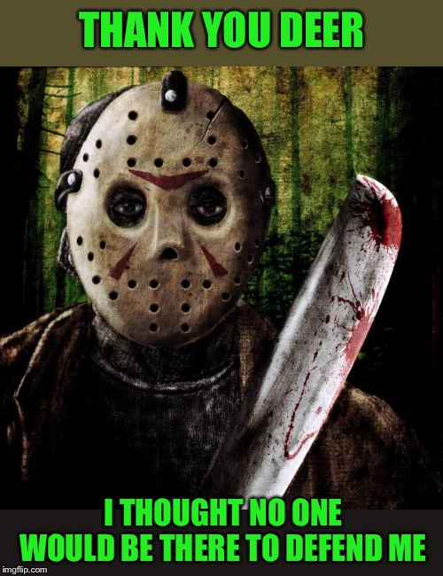 Jason Voorhees | THANK YOU DEER I THOUGHT NO ONE WOULD BE THERE TO DEFEND ME | image tagged in jason voorhees | made w/ Imgflip meme maker