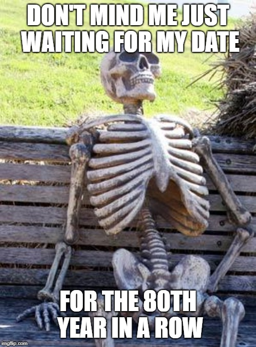 Waiting Skeleton | DON'T MIND ME JUST WAITING FOR MY DATE FOR THE 80TH YEAR IN A ROW | image tagged in memes,waiting skeleton | made w/ Imgflip meme maker
