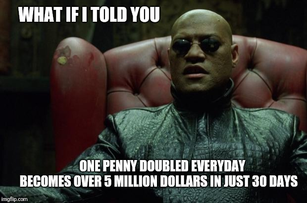 What if I you 'Penny Wise' | WHAT IF I TOLD YOU ONE PENNY DOUBLED EVERYDAY  BECOMES OVER 5 MILLION DOLLARS IN JUST 30 DAYS | image tagged in new | made w/ Imgflip meme maker