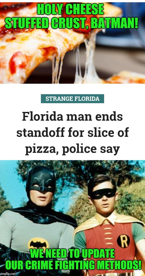 This dude was subdued with a promise of pizza. Great, now I'm craving a slice  |  HOLY CHEESE STUFFED CRUST, BATMAN! WE NEED TO UPDATE OUR CRIME FIGHTING METHODS! | image tagged in batman and robin,florida man,claybourne,triumph_9,memes,small town pizza lawyer | made w/ Imgflip meme maker