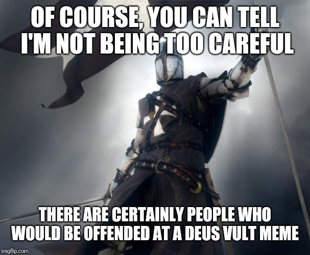 deus vult | OF COURSE, YOU CAN TELL I'M NOT BEING TOO CAREFUL THERE ARE CERTAINLY PEOPLE WHO WOULD BE OFFENDED AT A DEUS VULT MEME | image tagged in deus vult | made w/ Imgflip meme maker
