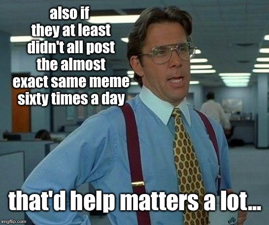 That Would Be Great Meme | also if they at least didn't all post the almost exact same meme sixty times a day that'd help matters a lot... | image tagged in memes,that would be great | made w/ Imgflip meme maker