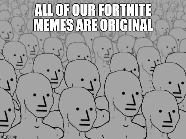 Npc crowd | ALL OF OUR FORTNITE MEMES ARE ORIGINAL | image tagged in npc crowd | made w/ Imgflip meme maker