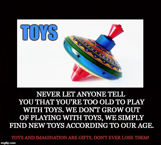 Games | TOYS NEVER LET ANYONE TELL YOU THAT YOU'RE TOO OLD TO PLAY WITH TOYS. WE DON'T GROW OUT OF PLAYING WITH TOYS, WE SIMPLY FIND NEW TOYS ACCORD | image tagged in toy,game,play,imagination,fun,happy | made w/ Imgflip meme maker