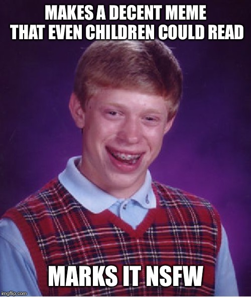 Bad Luck Brian Meme | MAKES A DECENT MEME THAT EVEN CHILDREN COULD READ MARKS IT NSFW | image tagged in memes,bad luck brian | made w/ Imgflip meme maker