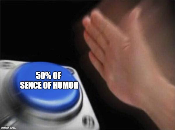 50% OF SENCE OF HUMOR | image tagged in memes,blank nut button | made w/ Imgflip meme maker