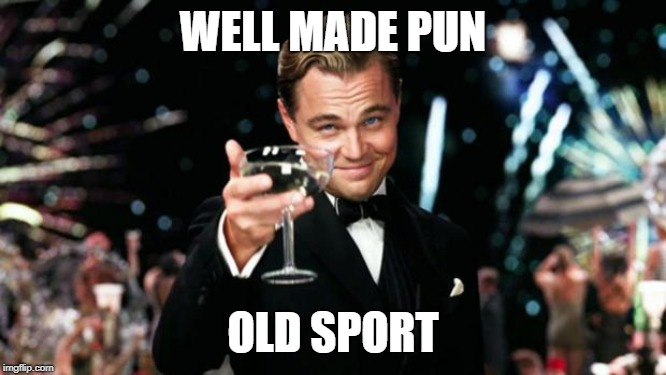 Old Sport | WELL MADE PUN OLD SPORT | image tagged in old sport | made w/ Imgflip meme maker