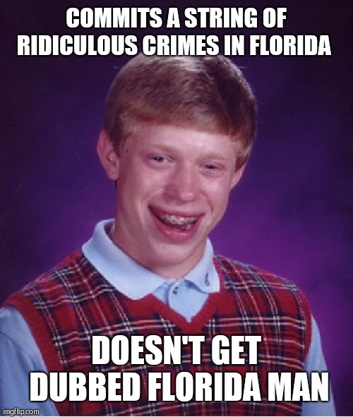 Florida Man Week 3/3 to 3/10 A Claybourne and Triumph_9 Event | COMMITS A STRING OF RIDICULOUS CRIMES IN FLORIDA DOESN'T GET DUBBED FLORIDA MAN | image tagged in memes,bad luck brian | made w/ Imgflip meme maker