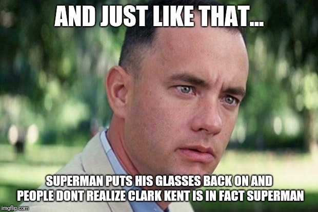 Easiest Superhero Transformation Ever | AND JUST LIKE THAT... SUPERMAN PUTS HIS GLASSES BACK ON AND PEOPLE DONT REALIZE CLARK KENT IS IN FACT SUPERMAN | image tagged in forrest gump,superman | made w/ Imgflip meme maker