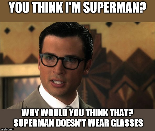 YOU THINK I'M SUPERMAN? WHY WOULD YOU THINK THAT? SUPERMAN DOESN'T WEAR GLASSES | made w/ Imgflip meme maker