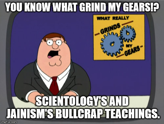 Peter Griffin News | YOU KNOW WHAT GRIND MY GEARS!? SCIENTOLOGY'S AND JAINISM'S BULLCRAP TEACHINGS. | image tagged in memes,peter griffin news,scientology,jainism | made w/ Imgflip meme maker
