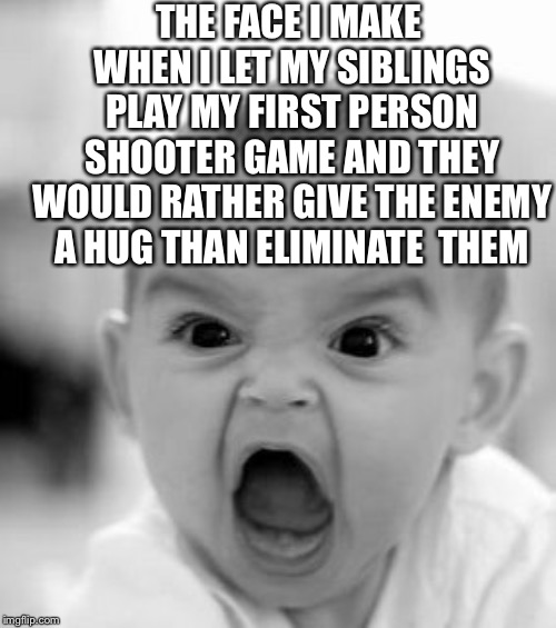 Never let your siblings play your video games | THE FACE I MAKE WHEN I LET MY SIBLINGS PLAY MY FIRST PERSON SHOOTER GAME AND THEY WOULD RATHER GIVE THE ENEMY A HUG THAN ELIMINATE  THEM | image tagged in memes,angry baby | made w/ Imgflip meme maker