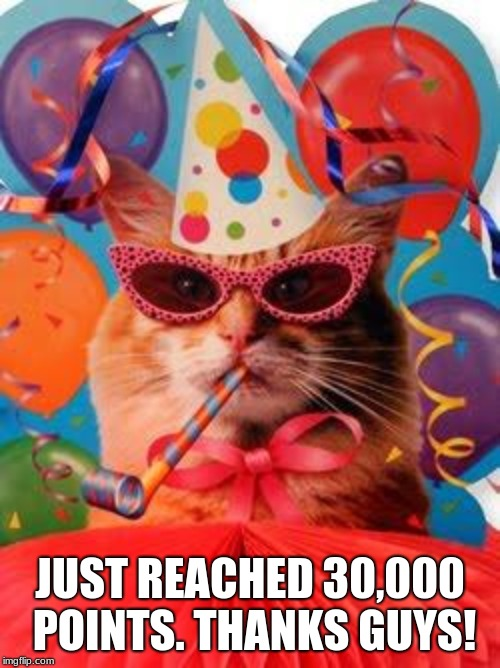 Lol never thought I'd get this far. . . | JUST REACHED 30,000 POINTS. THANKS GUYS! | image tagged in cat celebration,30000 points,yay | made w/ Imgflip meme maker