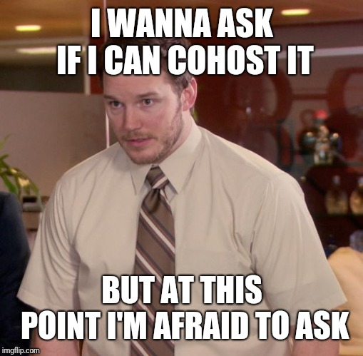 Afraid To Ask Andy Meme | I WANNA ASK IF I CAN COHOST IT BUT AT THIS POINT I'M AFRAID TO ASK | image tagged in memes,afraid to ask andy | made w/ Imgflip meme maker