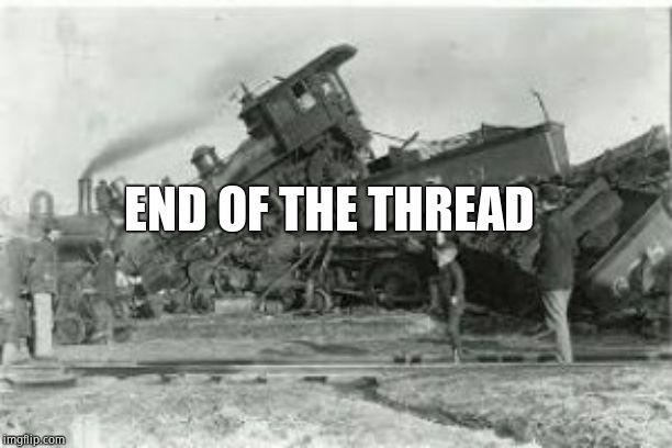 Trainwreck | END OF THE THREAD | image tagged in trainwreck | made w/ Imgflip meme maker