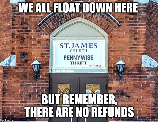 Pennywise Opens a Store  | WE ALL FLOAT DOWN HERE BUT REMEMBER, THERE ARE NO REFUNDS | image tagged in pennywise,it,church,religon,orillia | made w/ Imgflip meme maker