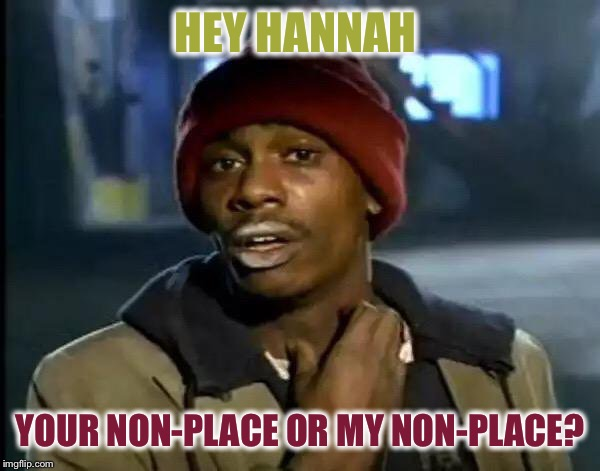 Y'all Got Any More Of That Meme | HEY HANNAH YOUR NON-PLACE OR MY NON-PLACE? | image tagged in memes,y'all got any more of that | made w/ Imgflip meme maker