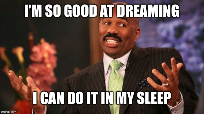 Steve Harvey | I'M SO GOOD AT DREAMING I CAN DO IT IN MY SLEEP | image tagged in memes,steve harvey | made w/ Imgflip meme maker
