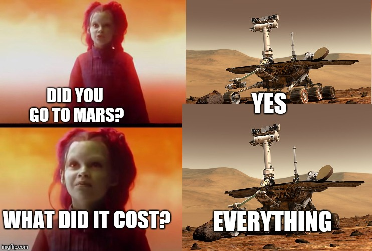 thanos what did it cost | DID YOU GO TO MARS? EVERYTHING YES WHAT DID IT COST? | image tagged in thanos what did it cost,opportunity | made w/ Imgflip meme maker