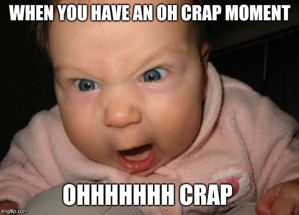 Evil Baby | WHEN YOU HAVE AN OH CRAP MOMENT OHHHHHHH CRAP | image tagged in memes,evil baby | made w/ Imgflip meme maker