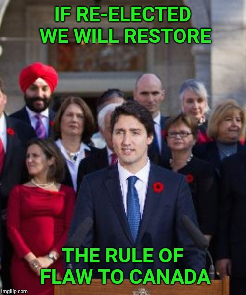Justin Trudeau hits the election trail. | IF RE-ELECTED WE WILL RESTORE THE RULE OF FLAW TO CANADA | image tagged in justin trudeau,law,corruption,canada,attorney general,scandal | made w/ Imgflip meme maker