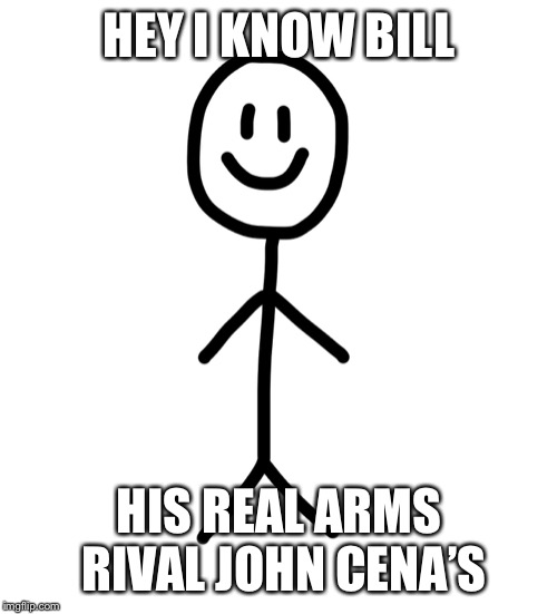 Stick figure | HEY I KNOW BILL HIS REAL ARMS RIVAL JOHN CENA'S | image tagged in stick figure | made w/ Imgflip meme maker