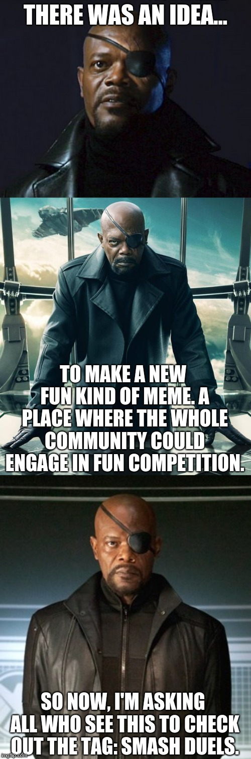 A series of Character vs Character voting competition memes. I'd like it to be something we can all enjoy together. | THERE WAS AN IDEA... TO MAKE A NEW FUN KIND OF MEME. A PLACE WHERE THE WHOLE COMMUNITY COULD ENGAGE IN FUN COMPETITION. SO NOW, I'M ASKING A | image tagged in smash duels,nick fury,marvel cinematic universe,memes,x vs y | made w/ Imgflip meme maker