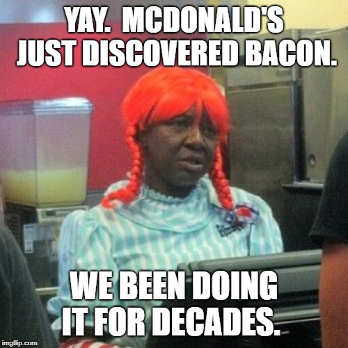 McDonald's just found bacon. | YAY.  MCDONALD'S JUST DISCOVERED BACON. WE BEEN DOING IT FOR DECADES. | image tagged in wendys | made w/ Imgflip meme maker