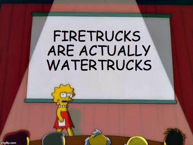 The truth hurts. |  FIRETRUCKS ARE ACTUALLY WATERTRUCKS | image tagged in lisa simpson's presentation,memes,truth,lies,illuminati,ben shapiro | made w/ Imgflip meme maker