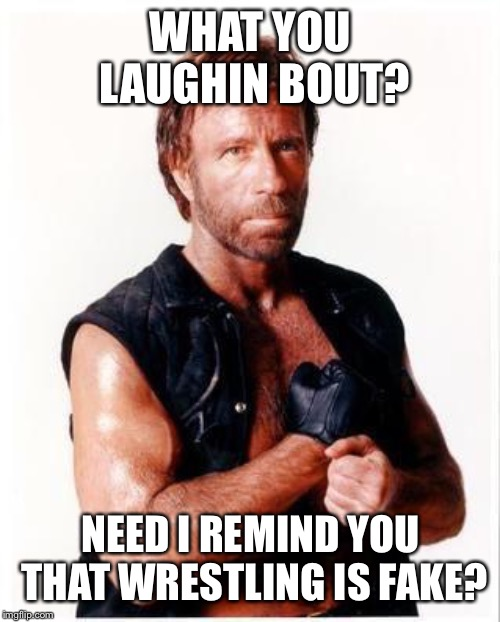 Chuck Norris Flex Meme | WHAT YOU LAUGHIN BOUT? NEED I REMIND YOU THAT WRESTLING IS FAKE? | image tagged in memes,chuck norris flex,chuck norris | made w/ Imgflip meme maker