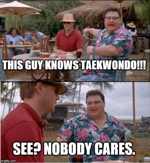 nobody cares if you could fight | THIS GUY KNOWS TAEKWONDO!!! SEE? NOBODY CARES. | image tagged in memes,see nobody cares | made w/ Imgflip meme maker