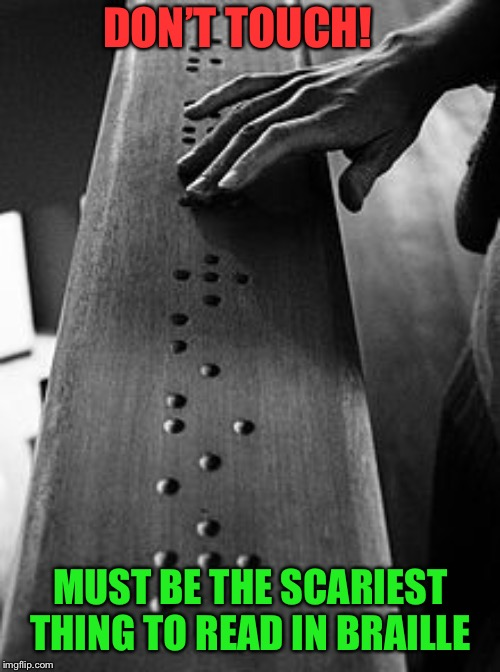 You Feel It, Then You Feel it | DON'T TOUCH! MUST BE THE SCARIEST THING TO READ IN BRAILLE | image tagged in braille,dont touch,scariest,thing,read | made w/ Imgflip meme maker