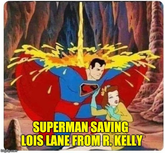 R.Kelly |  SUPERMAN SAVING LOIS LANE FROM R. KELLY | image tagged in rkelly | made w/ Imgflip meme maker