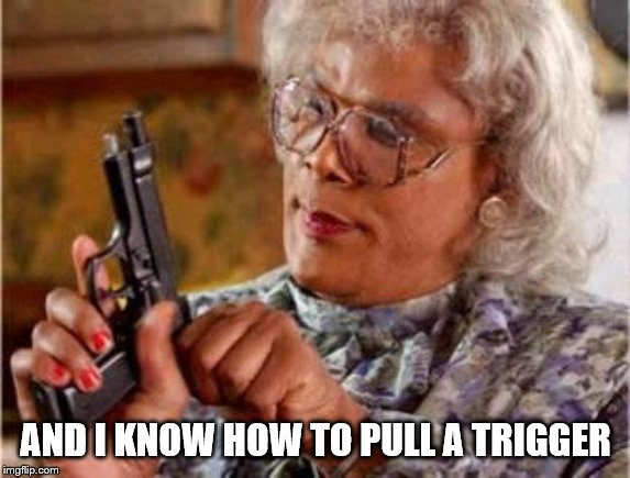 Madea | AND I KNOW HOW TO PULL A TRIGGER | image tagged in madea | made w/ Imgflip meme maker