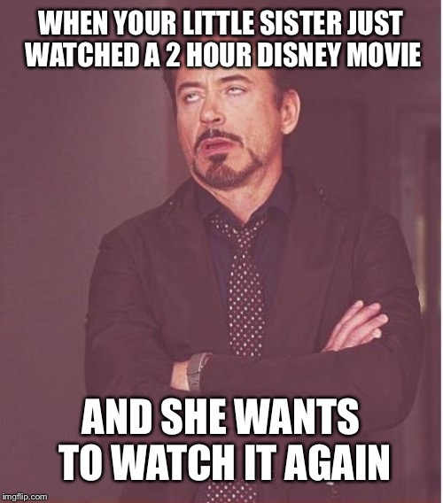 Face You Make Robert Downey Jr Meme |  WHEN YOUR LITTLE SISTER JUST WATCHED A 2 HOUR DISNEY MOVIE; AND SHE WANTS TO WATCH IT AGAIN | image tagged in memes,face you make robert downey jr | made w/ Imgflip meme maker