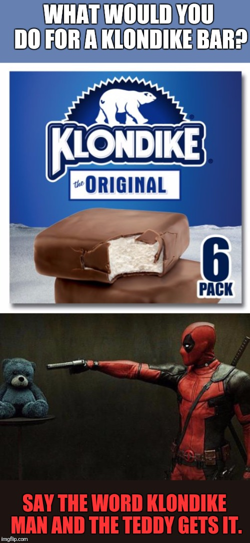 Tedpool  |  WHAT WOULD YOU DO FOR A KLONDIKE BAR? SAY THE WORD KLONDIKE MAN AND THE TEDDY GETS IT. | image tagged in deadpool,klondike bar,dead,teddy,shia labeouf just do it | made w/ Imgflip meme maker