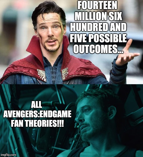 Avenger : Endgame - Fan Theories | FOURTEEN MILLION SIX HUNDRED AND FIVE POSSIBLE OUTCOMES... ALL AVENGERS:ENDGAME FAN THEORIES!!! | image tagged in mcu,marvel,avengers endgame,marvel cinematic universe,robert downey jr iron man,benedict cumberbatch dr strange | made w/ Imgflip meme maker